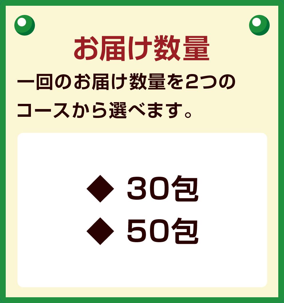 お届け数量 一回のお届け数量を2つの コースから選べます。