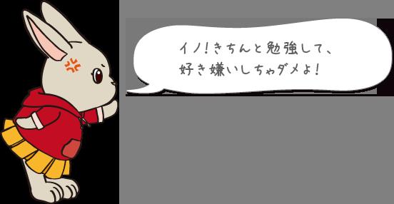 イノ!きちんと勉強して、好き嫌いしちゃダメよ!